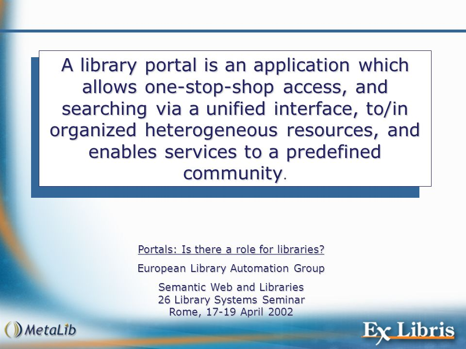 A library portal is an application which allows one-stop-shop access, and searching via a unified interface, to/in organized heterogeneous resources, and enables services to a predefined community.