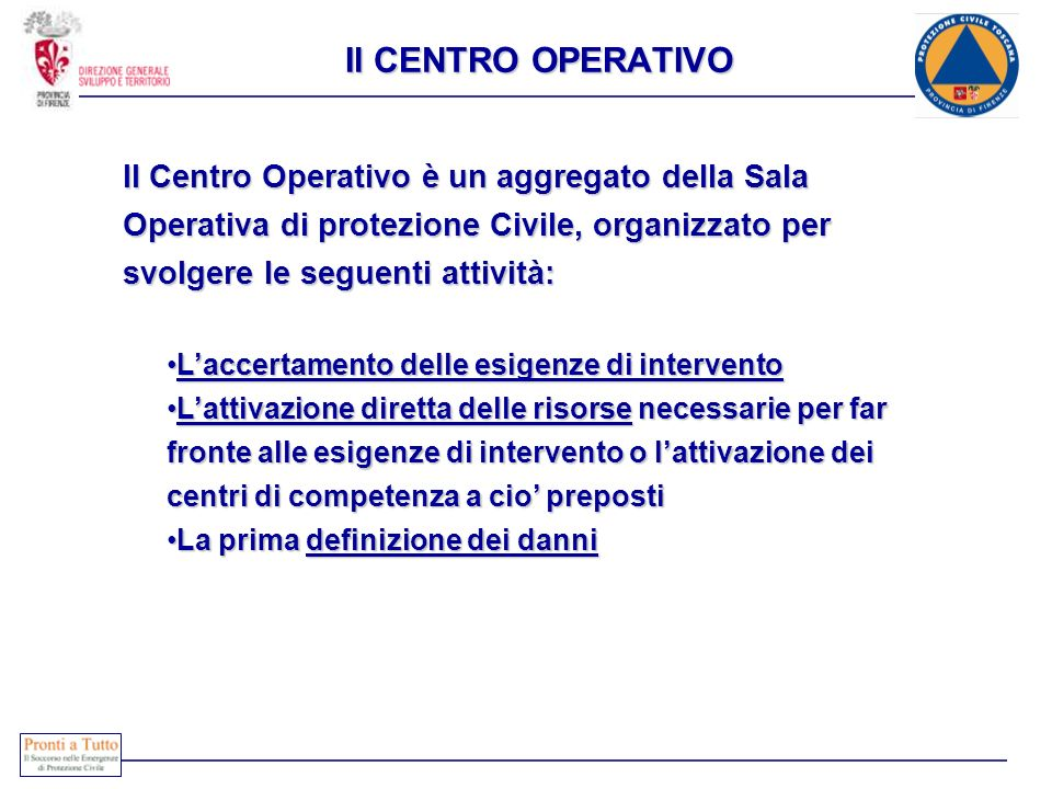 Il CENTRO OPERATIVOIl Centro Operativo è un aggregato della Sala Operativa di protezione Civile, organizzato per svolgere le seguenti attività: