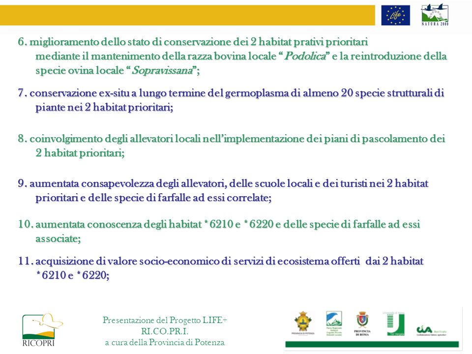 6. miglioramento dello stato di conservazione dei 2 habitat prativi prioritari mediante il mantenimento della razza bovina locale Podolica e la reintroduzione della specie ovina locale Sopravissana ;