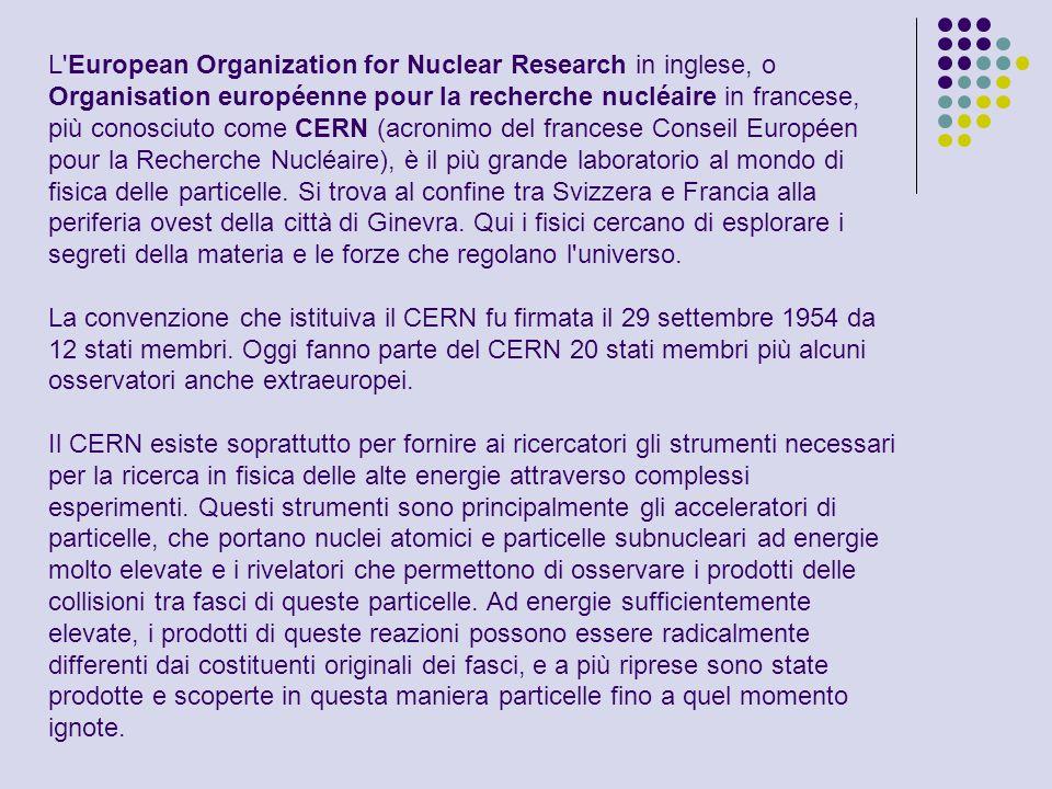 L European Organization for Nuclear Research in inglese, o Organisation européenne pour la recherche nucléaire in francese, più conosciuto come CERN (acronimo del francese Conseil Européen pour la Recherche Nucléaire), è il più grande laboratorio al mondo di fisica delle particelle. Si trova al confine tra Svizzera e Francia alla periferia ovest della città di Ginevra. Qui i fisici cercano di esplorare i segreti della materia e le forze che regolano l universo.