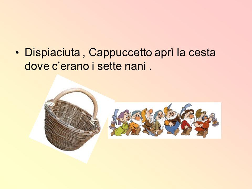 Dispiaciuta , Cappuccetto aprì la cesta dove c'erano i sette nani .