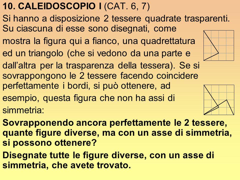 10. CALEIDOSCOPIO I (CAT. 6, 7) Si hanno a disposizione 2 tessere quadrate trasparenti. Su ciascuna di esse sono disegnati, come.