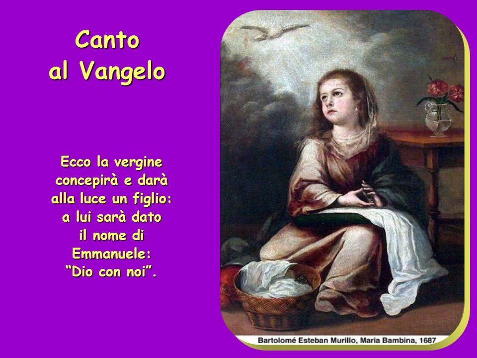 Canto al Vangelo Ecco la vergine concepirà e darà alla luce un figlio: a lui sarà dato il nome di Emmanuele: Dio con noi .
