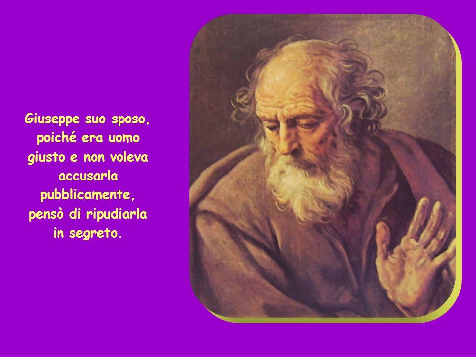 Giuseppe suo sposo, poiché era uomo giusto e non voleva accusarla pubblicamente, pensò di ripudiarla in segreto.
