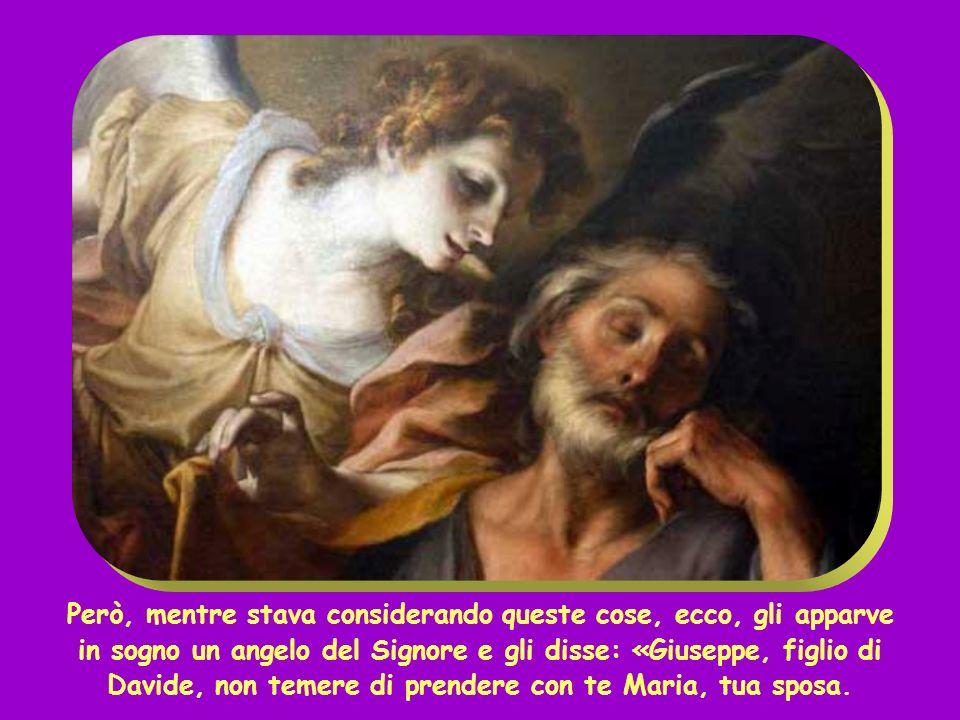 Però, mentre stava considerando queste cose, ecco, gli apparve in sogno un angelo del Signore e gli disse: «Giuseppe, figlio di Davide, non temere di prendere con te Maria, tua sposa.
