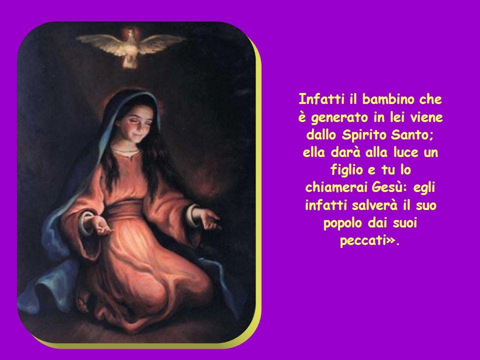 Infatti il bambino che è generato in lei viene dallo Spirito Santo; ella darà alla luce un figlio e tu lo chiamerai Gesù: egli infatti salverà il suo popolo dai suoi peccati».
