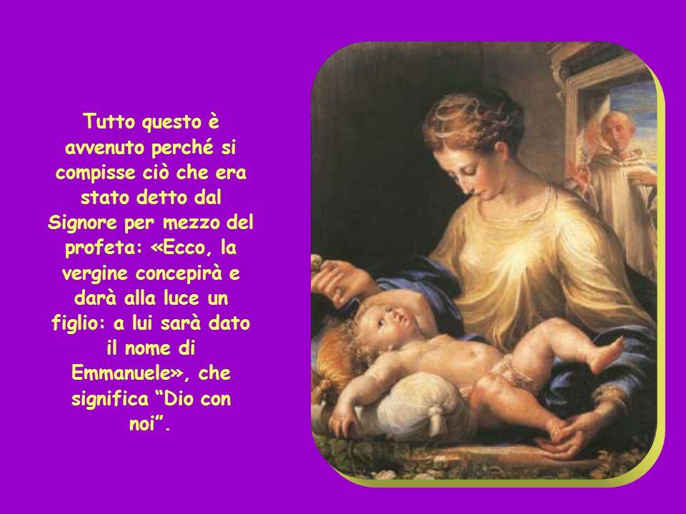 Tutto questo è avvenuto perché si compisse ciò che era stato detto dal Signore per mezzo del profeta: «Ecco, la vergine concepirà e darà alla luce un figlio: a lui sarà dato il nome di Emmanuele», che significa Dio con noi .