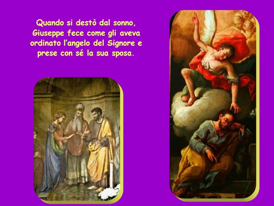 Quando si destò dal sonno, Giuseppe fece come gli aveva ordinato l'angelo del Signore e prese con sé la sua sposa.