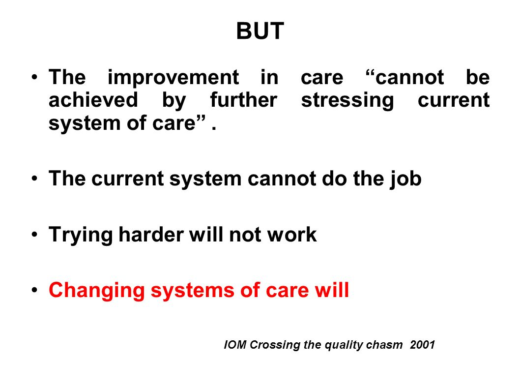 BUT The improvement in care cannot be achieved by further stressing current system of care . The current system cannot do the job.