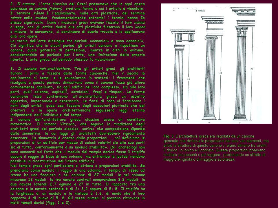 2. Il canone. L arte classica dei Greci presumeva che in ogni opera esistesse un canone (kànon), cioè una forma a cui l artista è vincolato. Il termine kànon è l equivalente, nelle arti plastiche, del termine nómos nella musica; fondamentalmente entrambi i termini hanno Io stesso significato. Come i musicisti greci avevano fissato il loro nómos o legge, cosí gli artisti dediti alle arti plastiche fissarono il loro kanon o misura; lo cercarono, si convinsero di averlo trovato e lo applicarono alle loro opere.