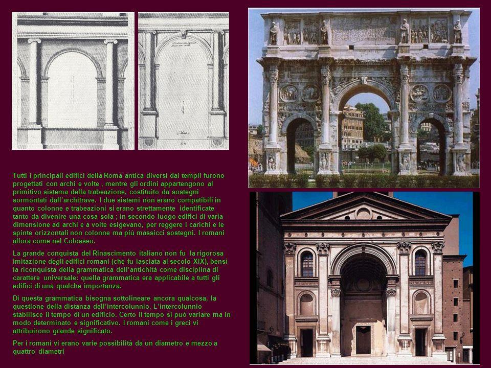 Tutti i principali edifici della Roma antica diversi dai templi furono progettati con archi e volte , mentre gli ordini appartengono al primitivo sistema della trabeazione, costituito da sostegni sormontati dall'architrave. I due sistemi non erano compatibili in quanto colonne e trabeazioni si erano strettamente identificate tanto da divenire una cosa sola ; in secondo luogo edifici di varia dimensione ad archi e a volte esigevano, per reggere i carichi e le spinte orizzontali non colonne ma più massicci sostegni. I romani allora come nel Colosseo.