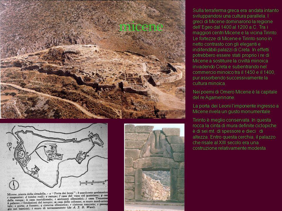 Sulla terraferma greca era andata intanto sviluppandosi una cultura parallela. I greci di Micene dominarono la regione dell'Egeo dal 1400 al 1200 a.C. Tra i maggiori centri Micene e la vicina Tirinto. Le fortezze di Micene e Tirinto sono in netto contrasto con gli eleganti e indifendibili palazzi di Creta. In effetti potrebbero essere stati proprio i re di Micene a sostituire la civiltà minoica invadendo Creta e subentrando nel commercio minoico tra il 1450 e il 1400, pur assorbendo successivamente la cultura minoica.