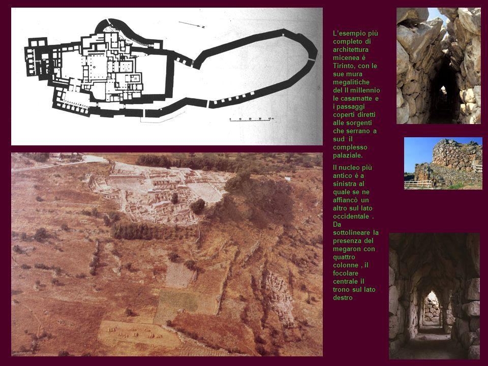L'esempio più completo di architettura micenea è Tirinto, con le sue mura megalitiche del II millennio le casamatte e i passaggi coperti diretti alle sorgenti che serrano a sud il complesso palaziale.