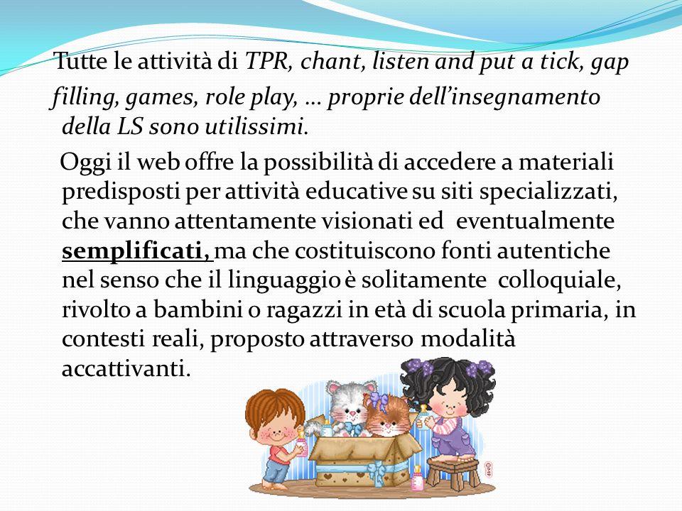 Tutte le attività di TPR, chant, listen and put a tick, gap filling, games, role play, … proprie dell'insegnamento della LS sono utilissimi.