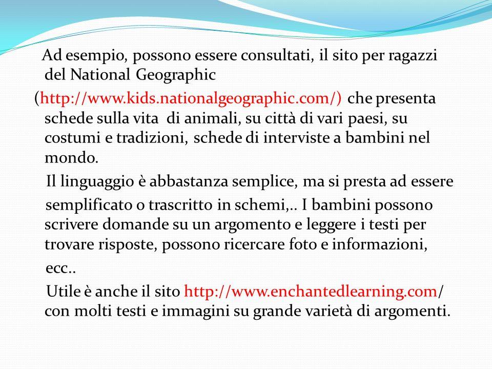 Ad esempio, possono essere consultati, il sito per ragazzi del National Geographic (http://www.kids.nationalgeographic.com/) che presenta schede sulla vita di animali, su città di vari paesi, su costumi e tradizioni, schede di interviste a bambini nel mondo.