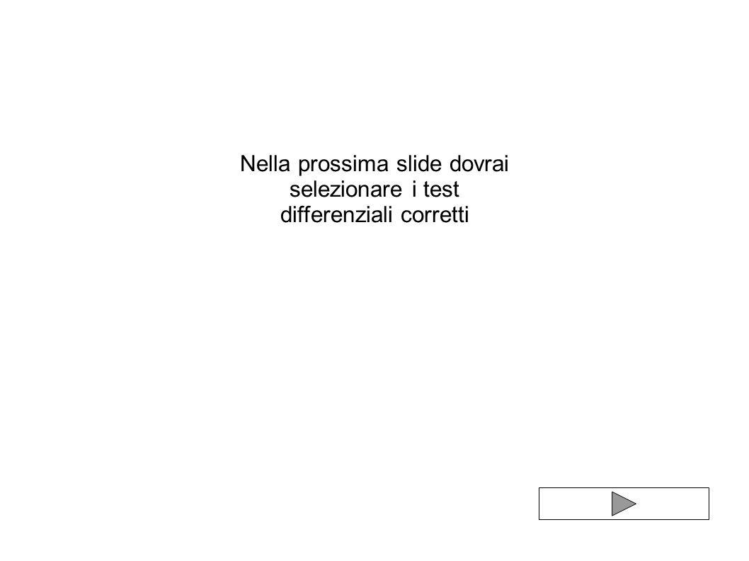 Nella prossima slide dovrai selezionare i test differenziali corretti
