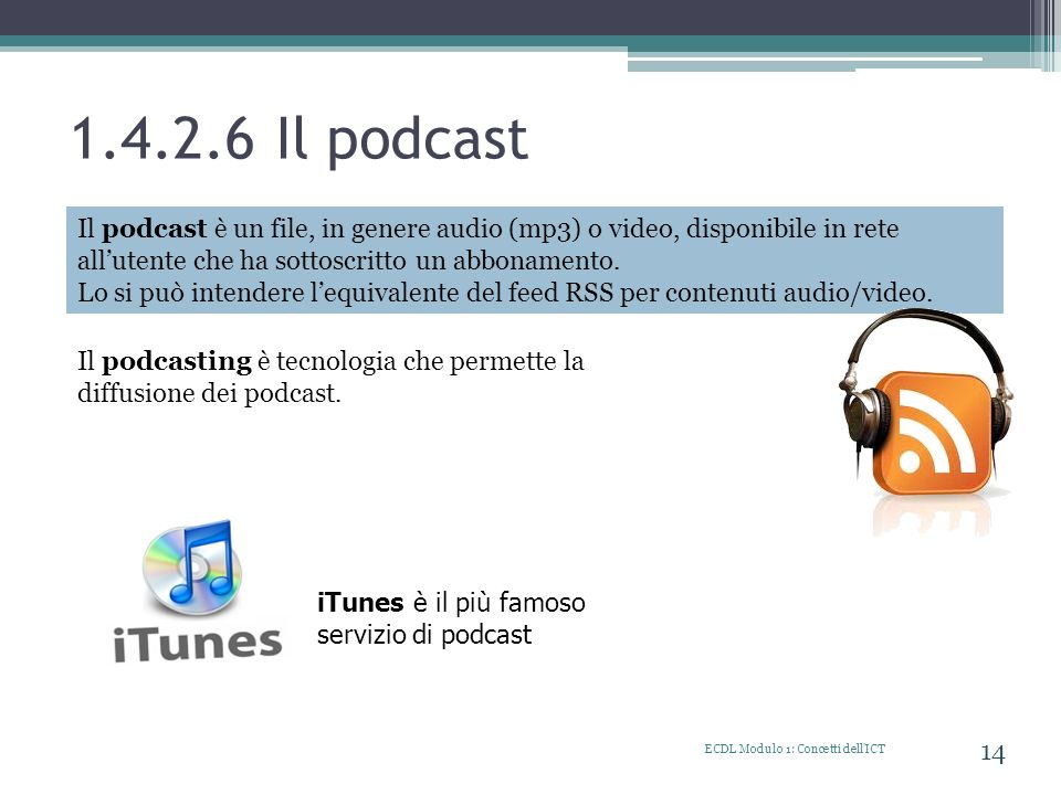 1.4.2.6 Il podcast Il podcast è un file, in genere audio (mp3) o video, disponibile in rete all'utente che ha sottoscritto un abbonamento.
