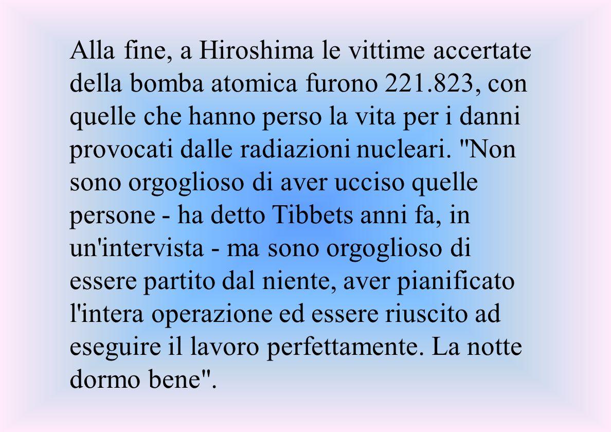 Alla fine, a Hiroshima le vittime accertate della bomba atomica furono 221.823, con quelle che hanno perso la vita per i danni provocati dalle radiazioni nucleari.