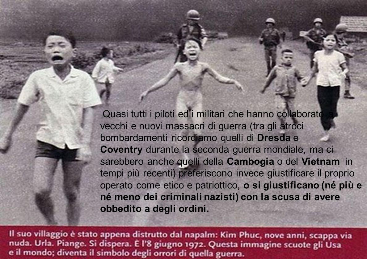 Quasi tutti i piloti ed i militari che hanno collaborato a vecchi e nuovi massacri di guerra (tra gli atroci bombardamenti ricordiamo quelli di Dresda e Coventry durante la seconda guerra mondiale, ma ci sarebbero anche quelli della Cambogia o del Vietnam in tempi più recenti) preferiscono invece giustificare il proprio operato come etico e patriottico, o si giustificano (né più e né meno dei criminali nazisti) con la scusa di avere obbedito a degli ordini.