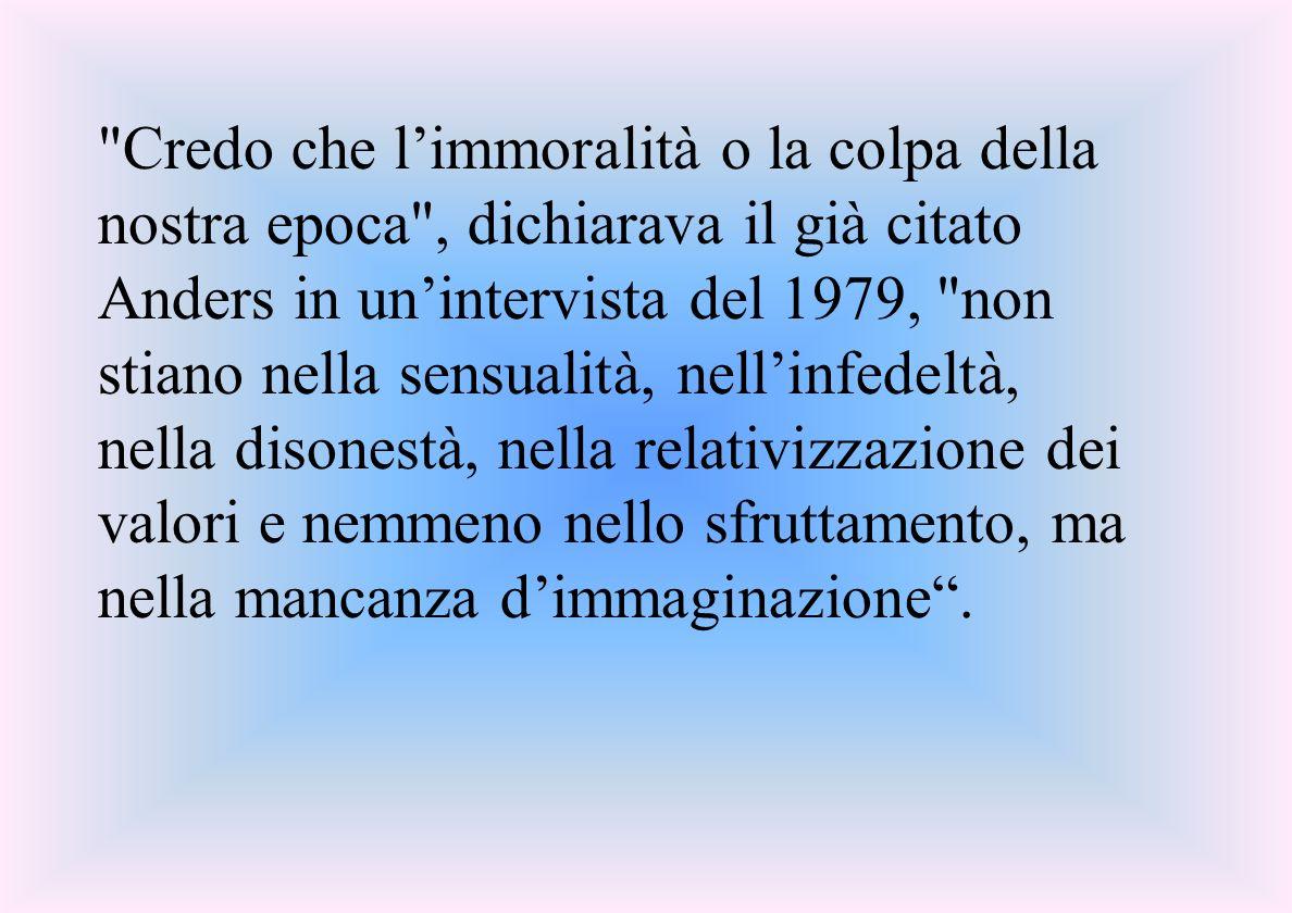 Credo che l'immoralità o la colpa della nostra epoca , dichiarava il già citato Anders in un'intervista del 1979, non stiano nella sensualità, nell'infedeltà, nella disonestà, nella relativizzazione dei valori e nemmeno nello sfruttamento, ma nella mancanza d'immaginazione .