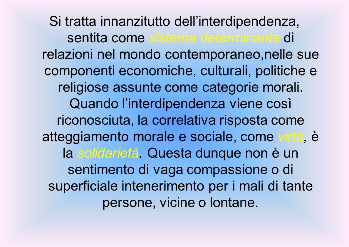 Si tratta innanzitutto dell'interdipendenza, sentita come sistema determinante di relazioni nel mondo contemporaneo,nelle sue componenti economiche, culturali, politiche e religiose assunte come categorie morali.