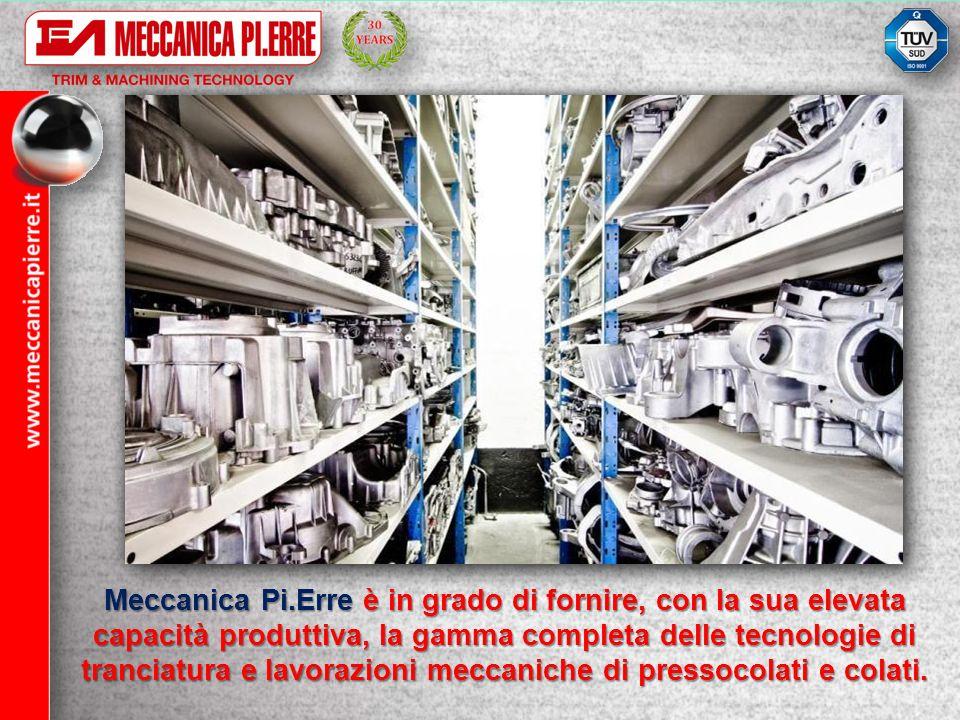 Meccanica Pi.Erre è in grado di fornire, con la sua elevata capacità produttiva, la gamma completa delle tecnologie di tranciatura e lavorazioni meccaniche di pressocolati e colati.
