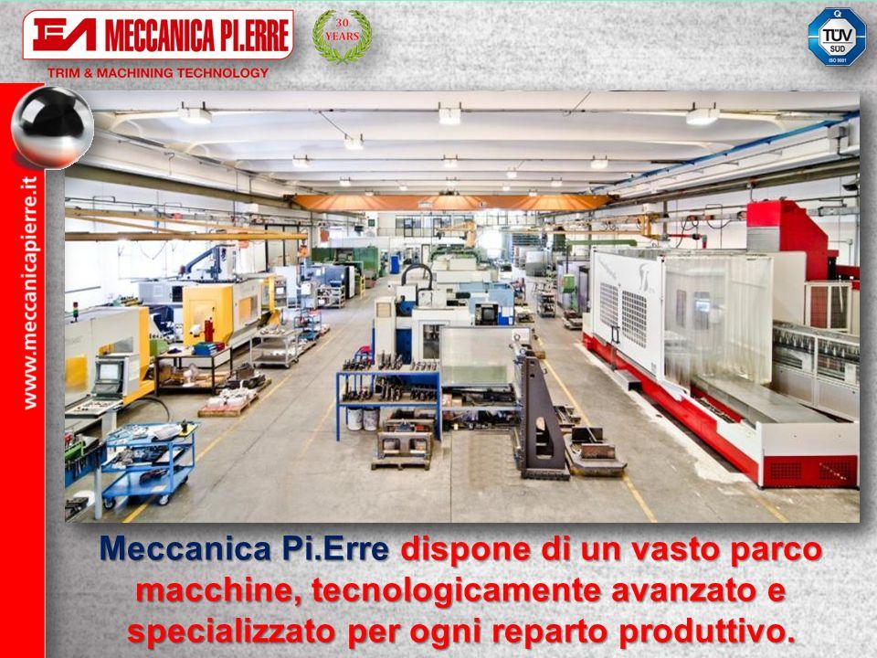 Meccanica Pi.Erre dispone di un vasto parco macchine, tecnologicamente avanzato e specializzato per ogni reparto produttivo.