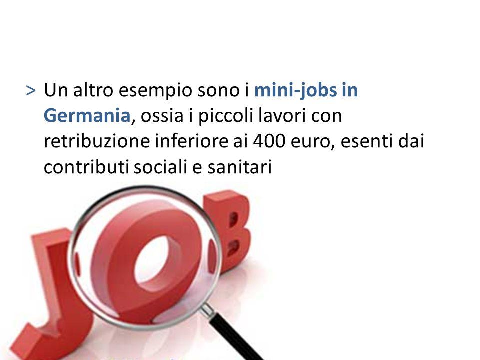 Un altro esempio sono i mini-jobs in Germania, ossia i piccoli lavori con retribuzione inferiore ai 400 euro, esenti dai contributi sociali e sanitari