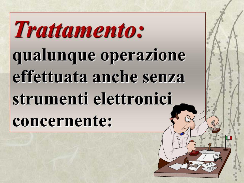 Trattamento: qualunque operazione effettuata anche senza strumenti elettronici concernente: