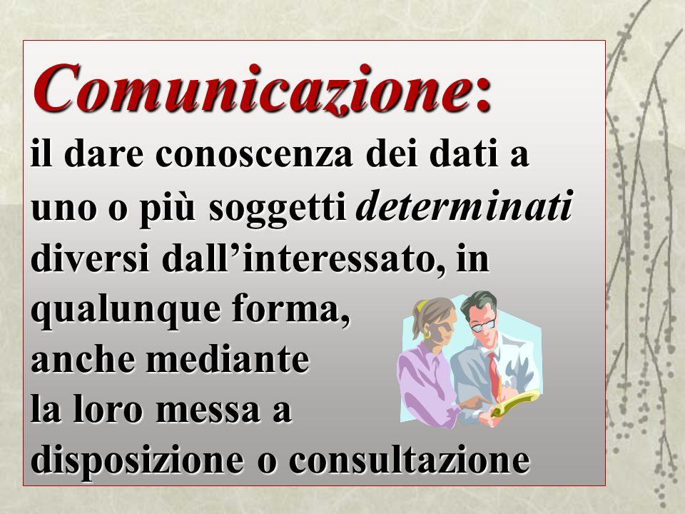 Comunicazione: il dare conoscenza dei dati a uno o più soggetti determinati diversi dall'interessato, in qualunque forma,