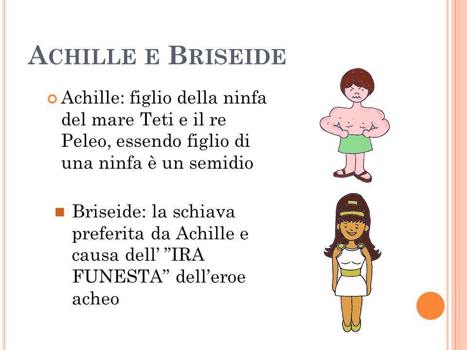 Achille e BriseideAchille: figlio della ninfa del mare Teti e il re Peleo, essendo figlio di una ninfa è un semidio.