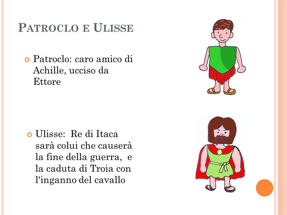Patroclo e Ulisse Patroclo: caro amico di Achille, ucciso da Ettore