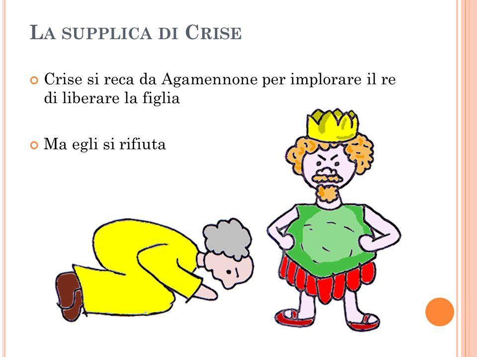 La supplica di CriseCrise si reca da Agamennone per implorare il re di liberare la figlia.