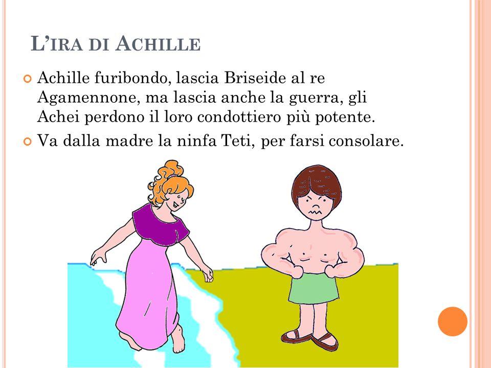L'ira di AchilleAchille furibondo, lascia Briseide al re Agamennone, ma lascia anche la guerra, gli Achei perdono il loro condottiero più potente.