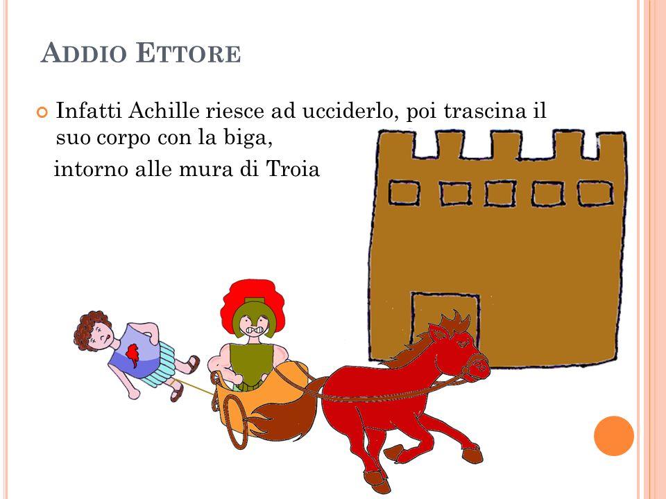 Addio EttoreInfatti Achille riesce ad ucciderlo, poi trascina il suo corpo con la biga, intorno alle mura di Troia.