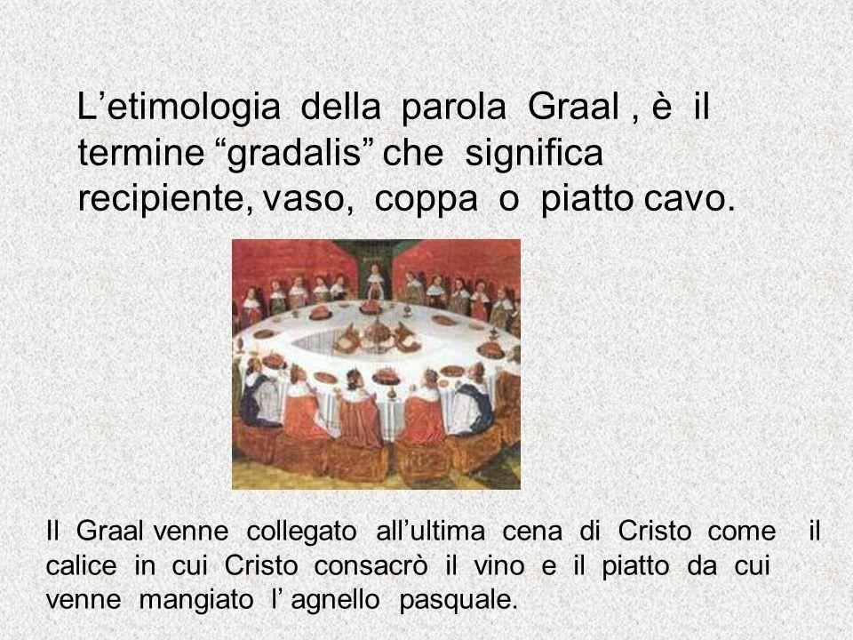 L'etimologia della parola Graal , è il termine gradalis che significa recipiente, vaso, coppa o piatto cavo.