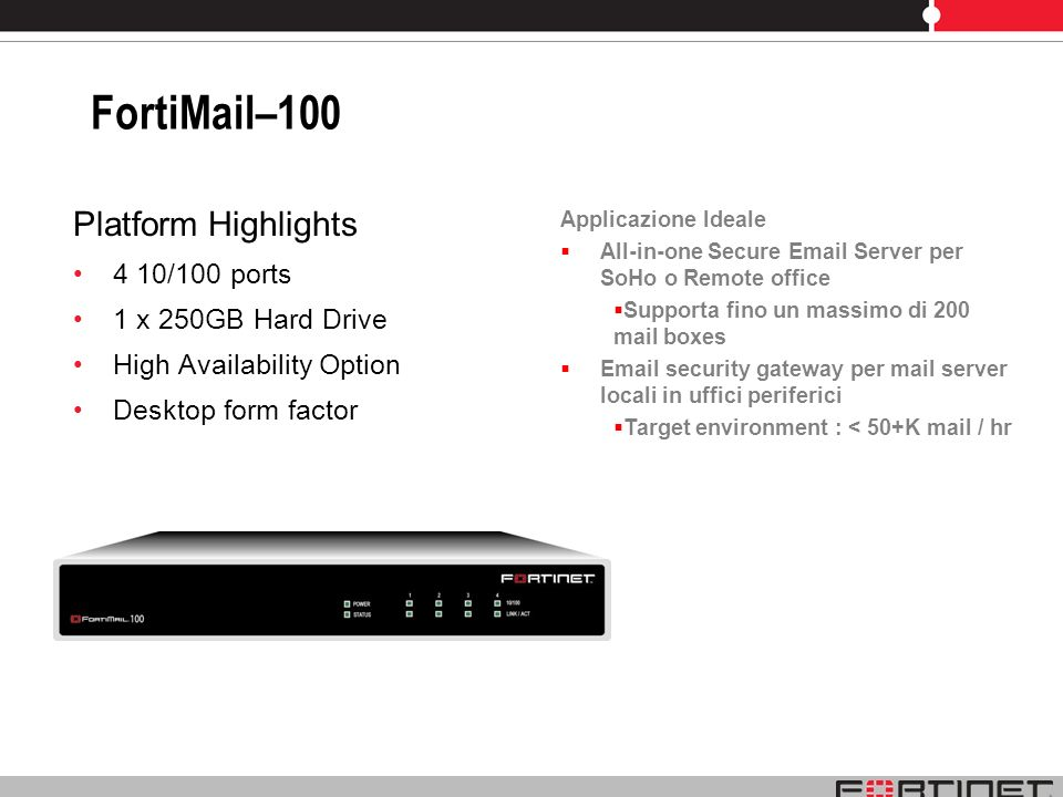 FortiMail–100 Platform Highlights 4 10/100 ports 1 x 250GB Hard Drive
