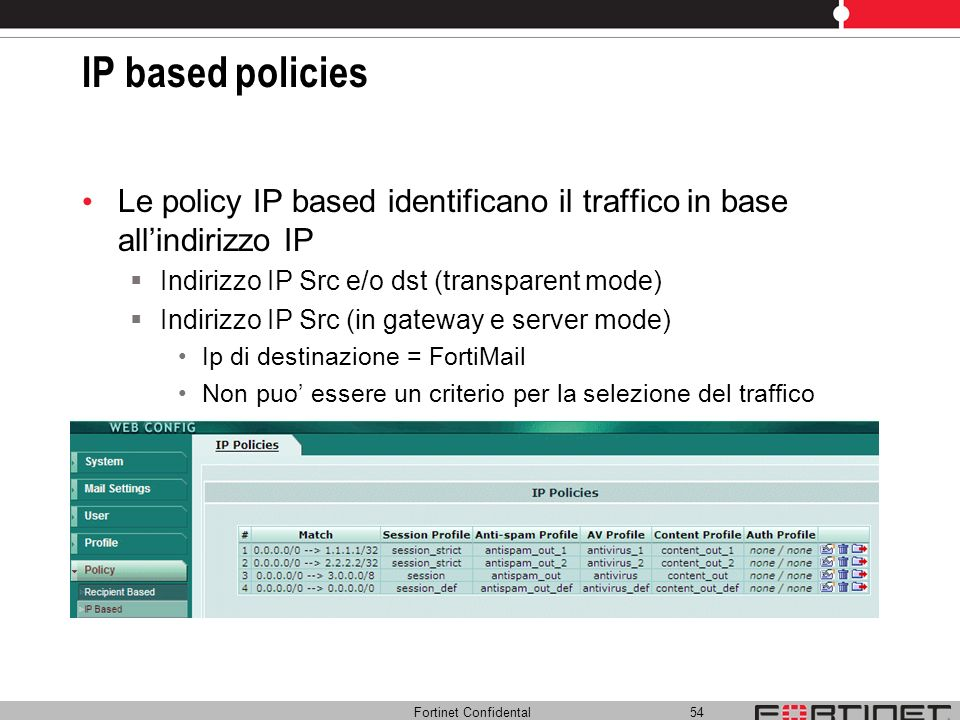 IP based policies Le policy IP based identificano il traffico in base all'indirizzo IP. Indirizzo IP Src e/o dst (transparent mode)