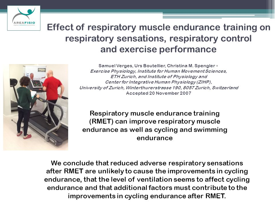 Effect of respiratory muscle endurance training on respiratory sensations, respiratory control and exercise performance Samuel Verges, Urs Boutellier, Christina M. Spengler ∗ Exercise Physiology, Institute for Human Movement Sciences, ETH Zurich, and Institute of Physiology and Center for Integrative Human Physiology (ZIHP), University of Zurich, Winterthurerstrasse 190, 8057 Zurich, Switzerland Accepted 20 November 2007