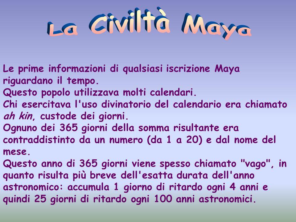 La Civiltà Maya Le prime informazioni di qualsiasi iscrizione Maya riguardano il tempo. Questo popolo utilizzava molti calendari.