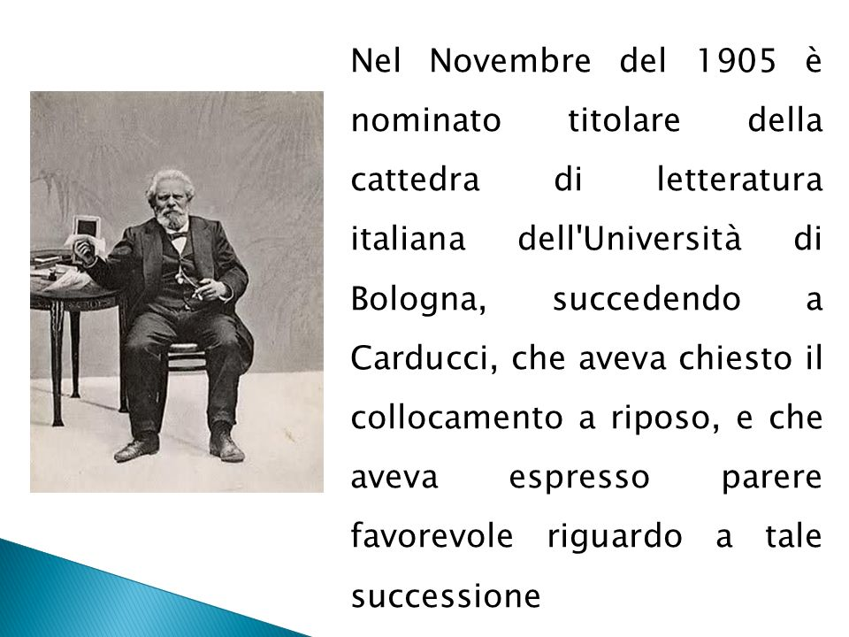 Nel Novembre del 1905 è nominato titolare della cattedra di letteratura italiana dell Università di Bologna, succedendo a Carducci, che aveva chiesto il collocamento a riposo, e che aveva espresso parere favorevole riguardo a tale successione