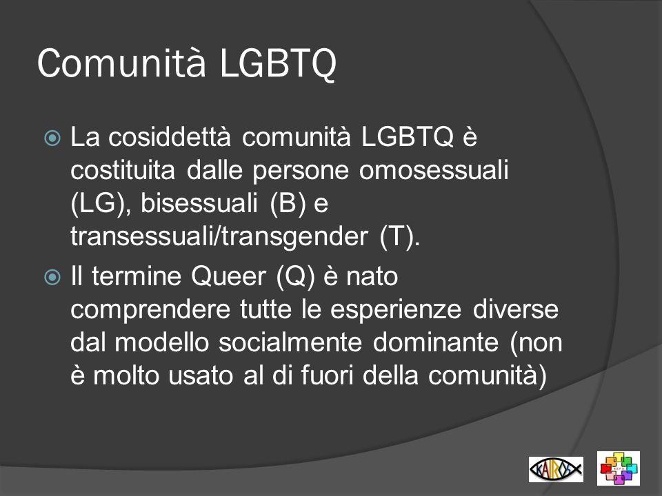 Comunità LGBTQ La cosiddettà comunità LGBTQ è costituita dalle persone omosessuali (LG), bisessuali (B) e transessuali/transgender (T).
