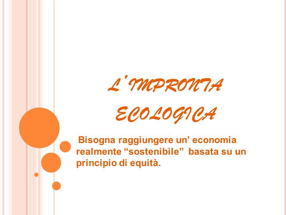 l'impronta ecologica Bisogna raggiungere un' economia realmente sostenibile basata su un principio di equità.