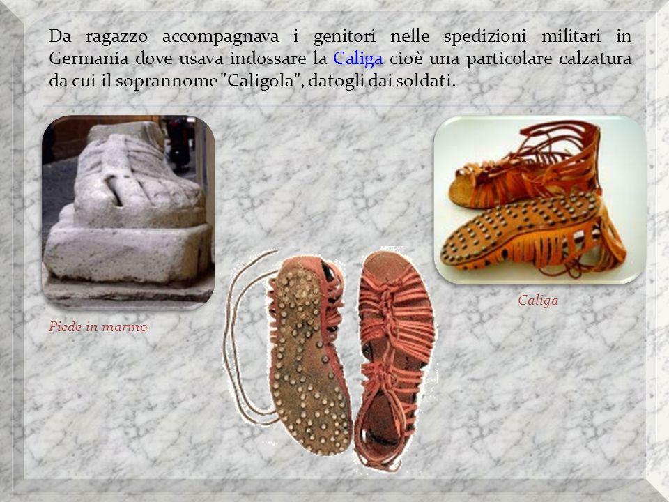 Da ragazzo accompagnava i genitori nelle spedizioni militari in Germania dove usava indossare la Caliga cioè una particolare calzatura da cui il soprannome Caligola , datogli dai soldati.