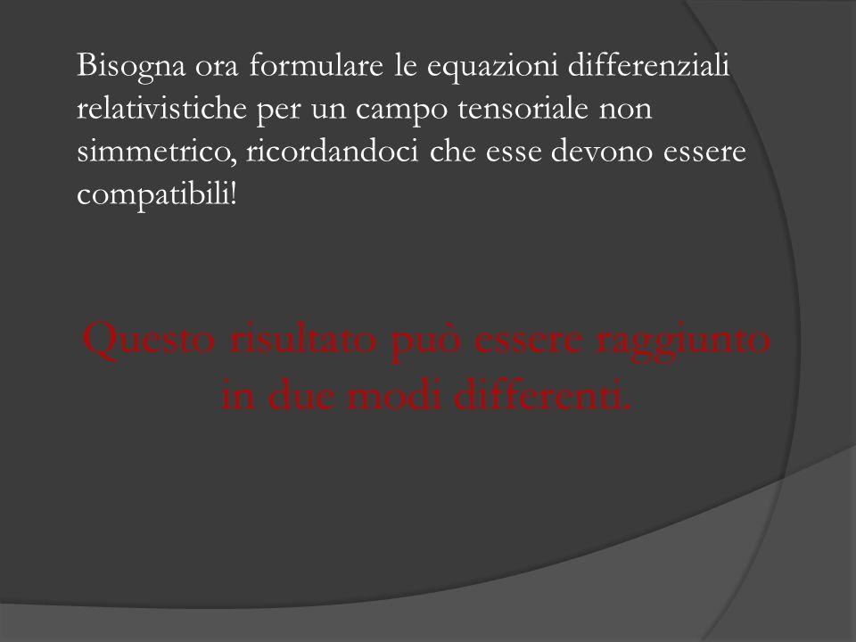 Bisogna ora formulare le equazioni differenziali relativistiche per un campo tensoriale non simmetrico, ricordandoci che esse devono essere compatibili.
