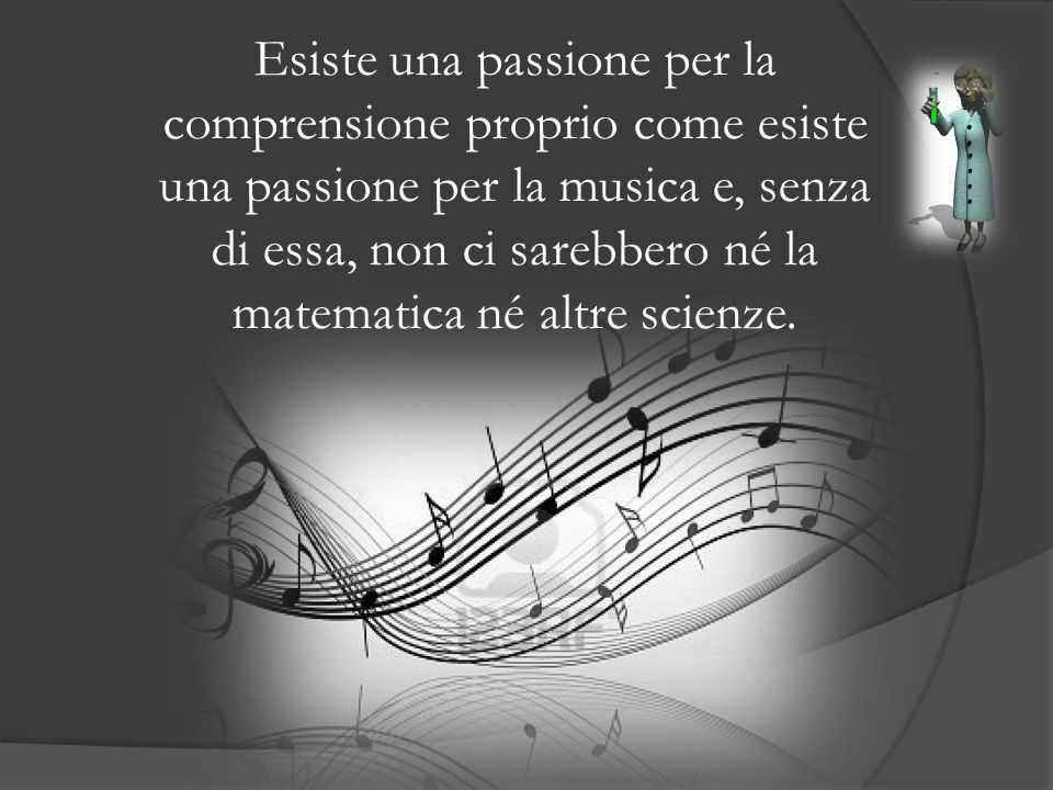 Esiste una passione per la comprensione proprio come esiste una passione per la musica e, senza di essa, non ci sarebbero né la matematica né altre scienze.