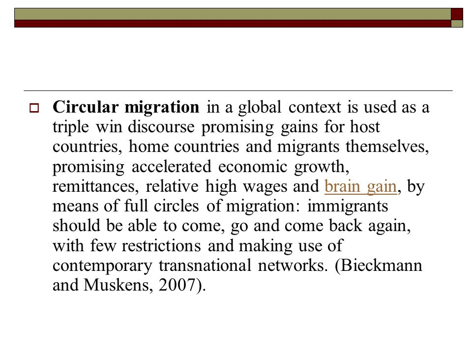 Circular migration in a global context is used as a triple win discourse promising gains for host countries, home countries and migrants themselves, promising accelerated economic growth, remittances, relative high wages and brain gain, by means of full circles of migration: immigrants should be able to come, go and come back again, with few restrictions and making use of contemporary transnational networks.