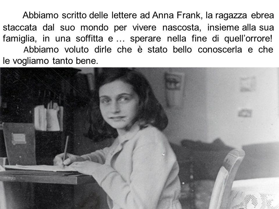 Abbiamo scritto delle lettere ad Anna Frank, la ragazza ebrea staccata dal suo mondo per vivere nascosta, insieme alla sua famiglia, in una soffitta e … sperare nella fine di quell'orrore.
