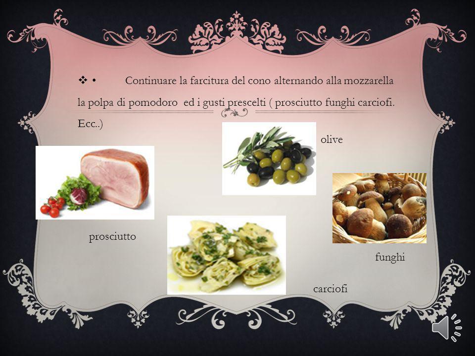 • Continuare la farcitura del cono alternando alla mozzarella la polpa di pomodoro ed i gusti prescelti ( prosciutto funghi carciofi. Ecc..)