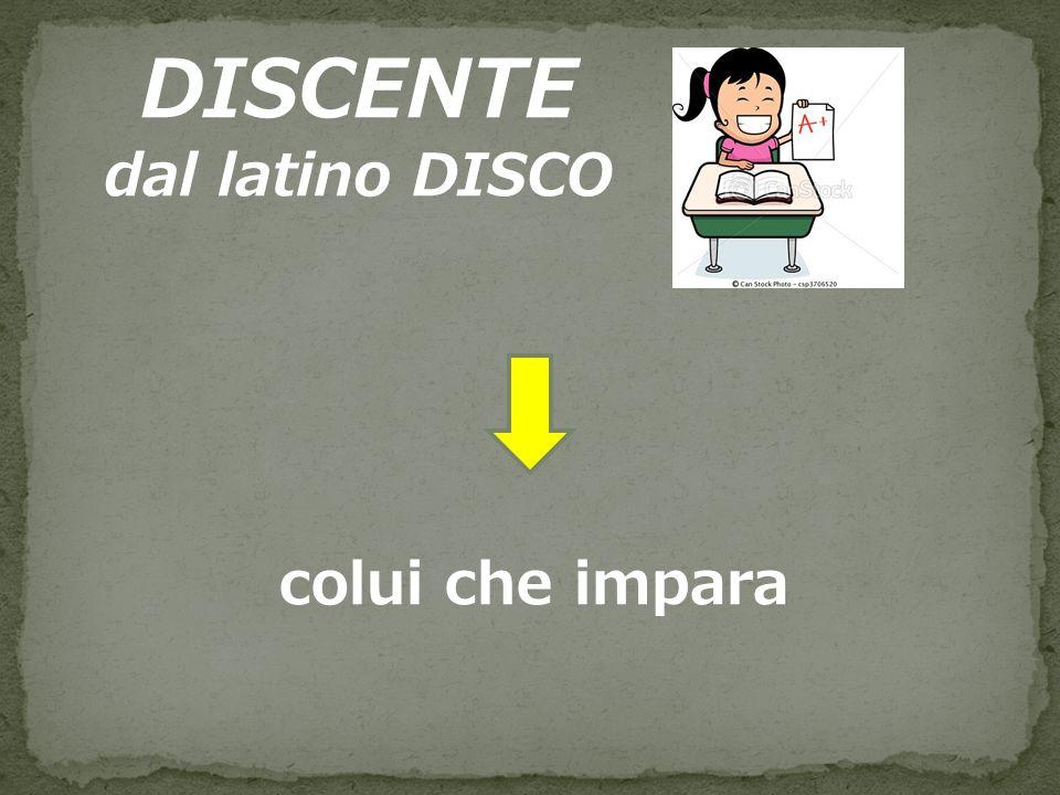 DISCENTE dal latino DISCO colui che impara